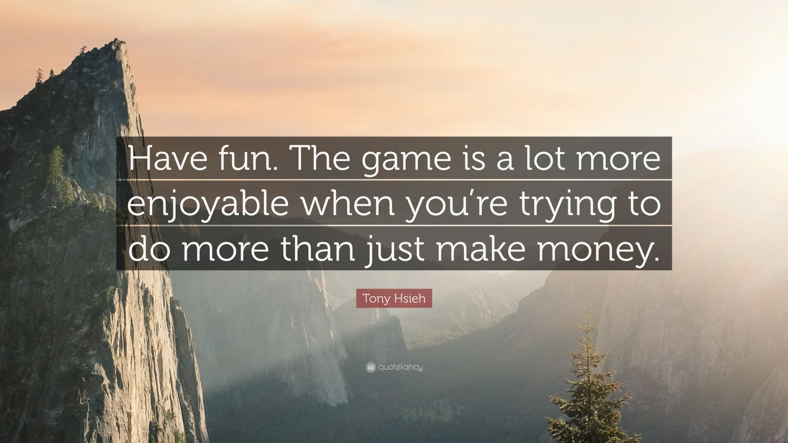 "Tony Hsieh Quote: ""Have fun. The game is a lot more enjoyable when you're trying to do more than just make money."""