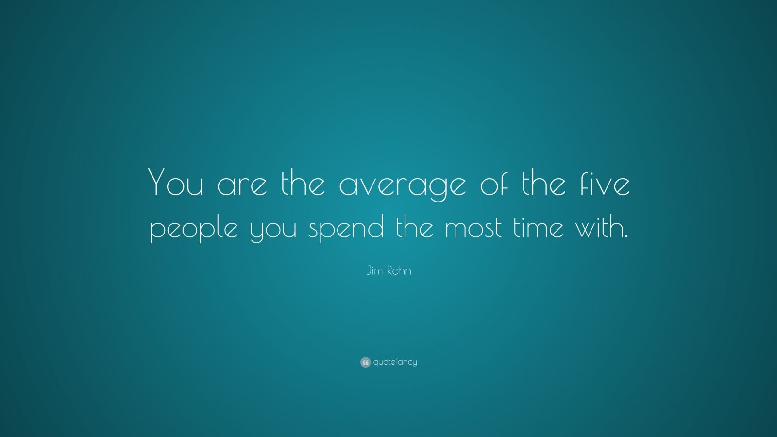 """Jim Rohn Quote: """"You are the average of the five people you spend the most time with."""""""