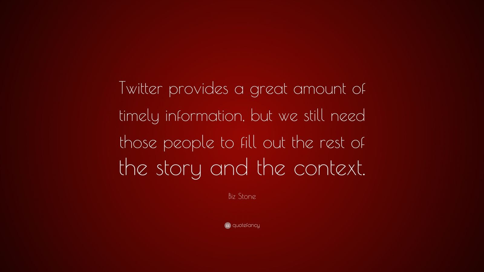 """Biz Stone Quote: """"Twitter provides a great amount of timely information, but we still need those people to fill out the rest of the story and the context."""""""