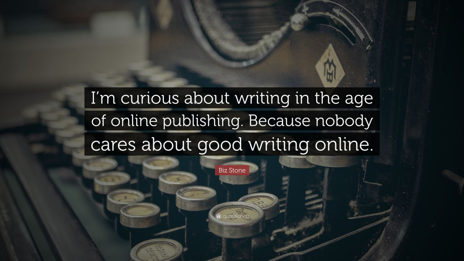 "Biz Stone Quote: ""I'm curious about writing in the age of online publishing. Because nobody cares about good writing online."""
