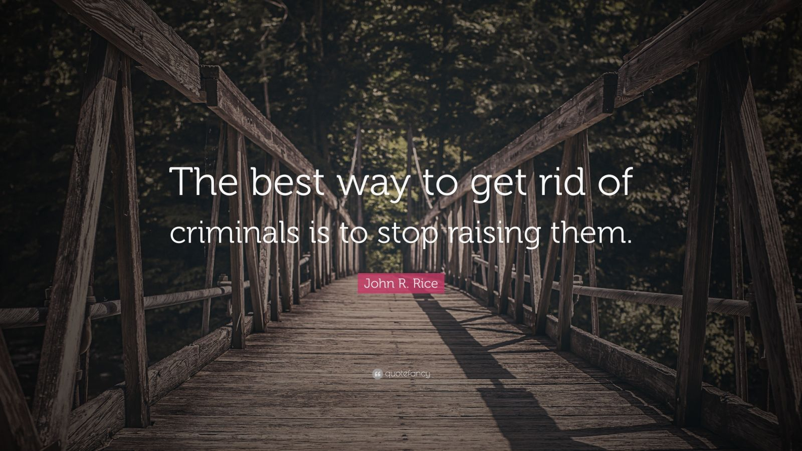 """John R. Rice Quote: """"The best way to get rid of criminals is to stop raising them."""""""