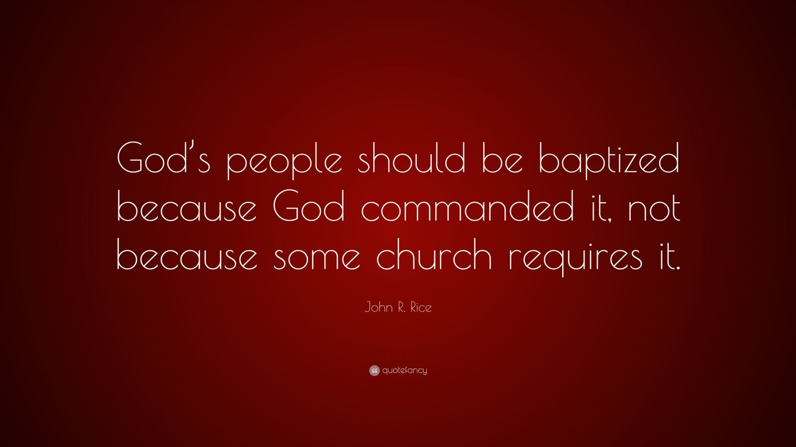 "John R. Rice Quote: ""God's people should be baptized because God commanded it, not because some church requires it."""