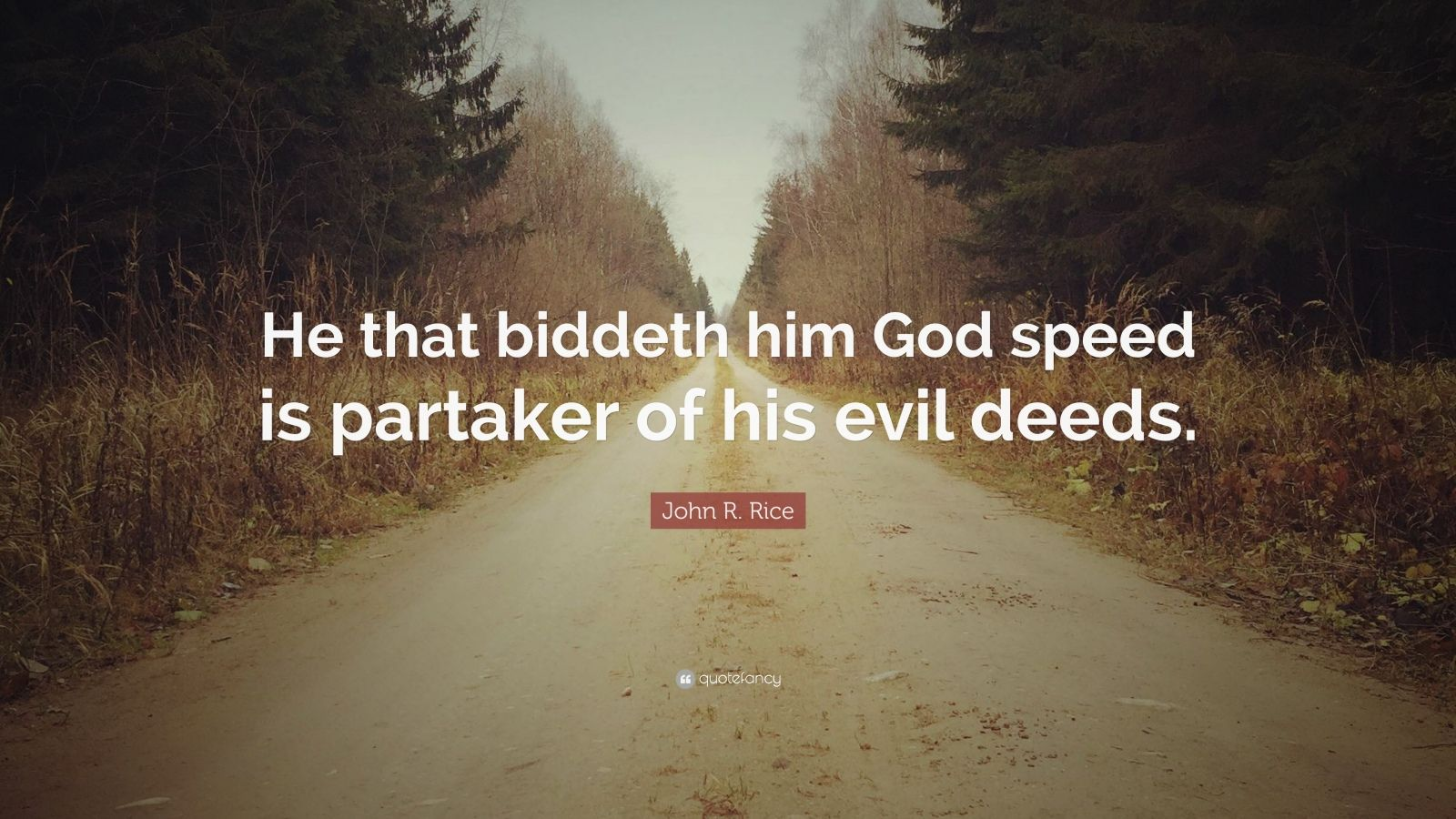 "John R. Rice Quote: ""He that biddeth him God speed is partaker of his evil deeds."""