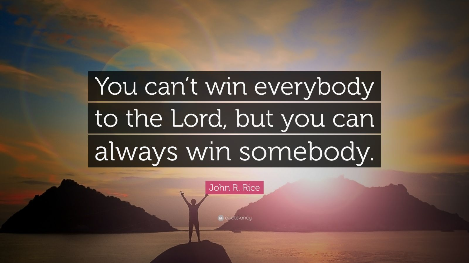 """John R. Rice Quote: """"You can't win everybody to the Lord, but you can always win somebody."""""""