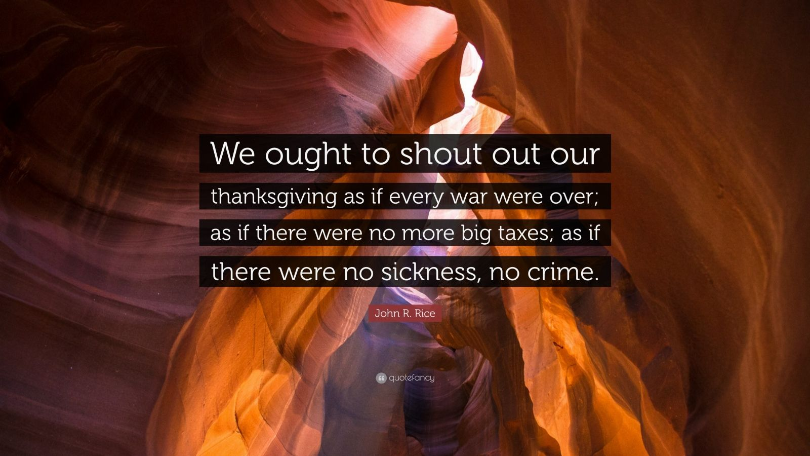 """John R. Rice Quote: """"We ought to shout out our thanksgiving as if every war were over; as if there were no more big taxes; as if there were no sickness, no crime."""""""