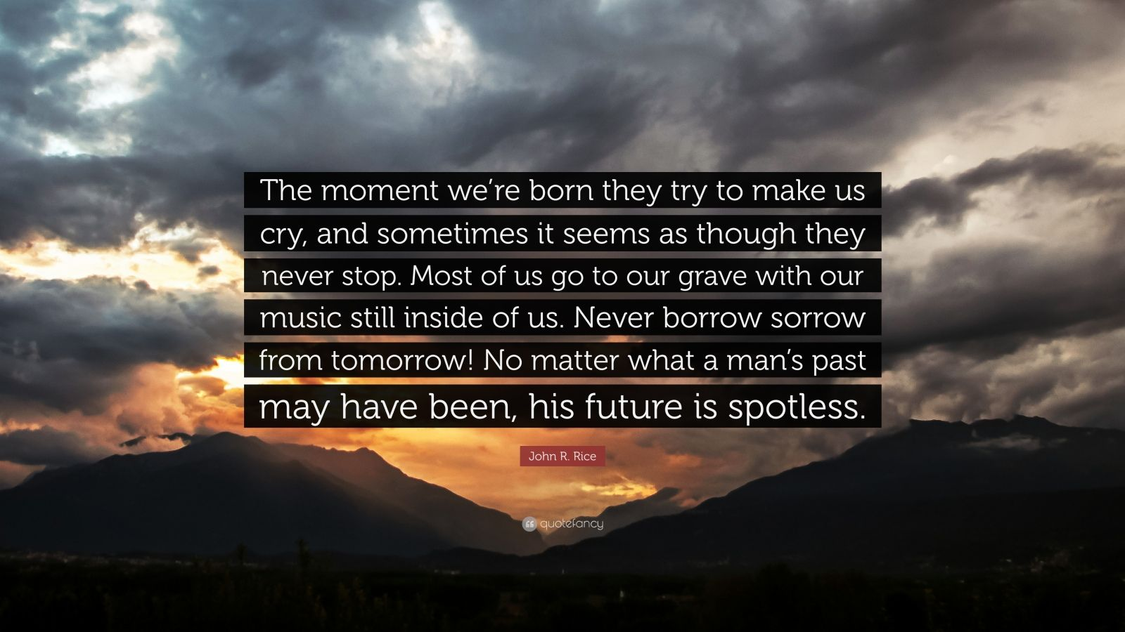"""John R. Rice Quote: """"The moment we're born they try to make us cry, and sometimes it seems as though they never stop. Most of us go to our grave with our music still inside of us. Never borrow sorrow from tomorrow! No matter what a man's past may have been, his future is spotless."""""""