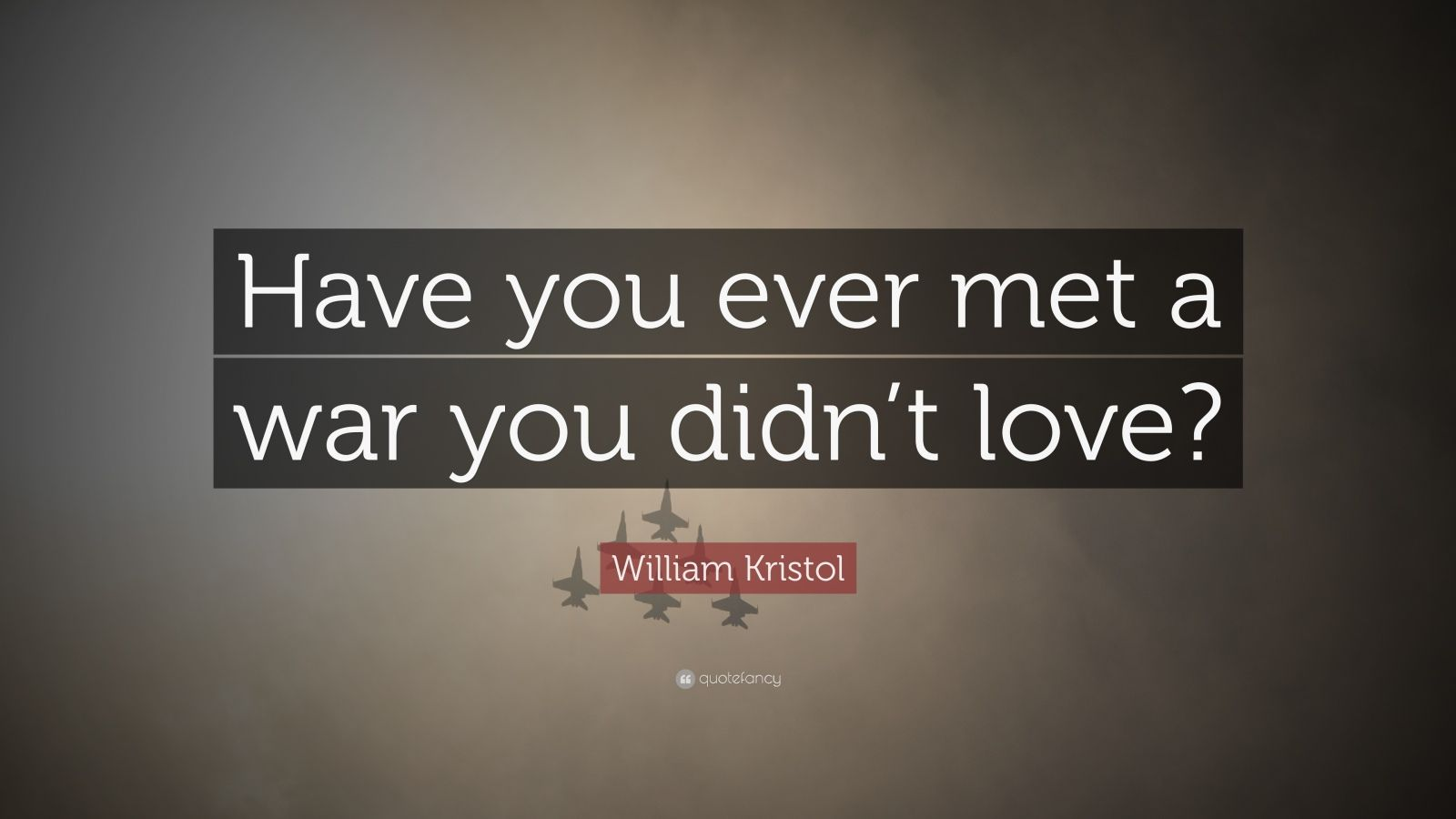 """William Kristol Quote: """"Have You Ever Met A War You Didn't"""