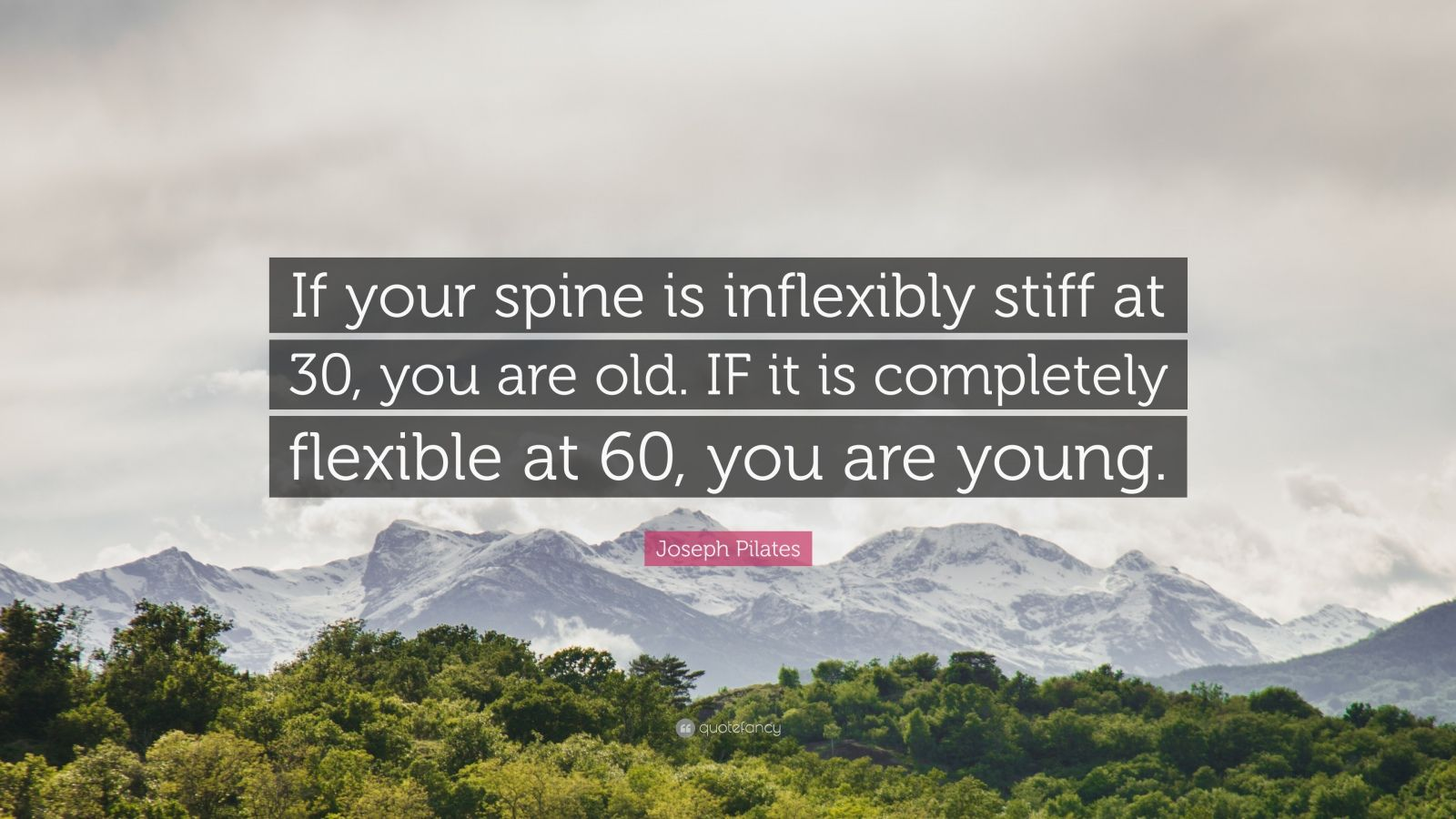 "Joseph Pilates Quote: ""If your spine is inflexibly stiff at 30, you are old. IF it is completely flexible at 60, you are young."""