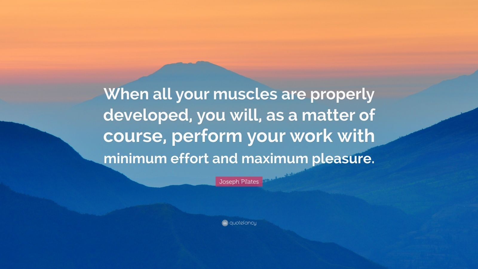 """Joseph Pilates Quote: """"When all your muscles are properly developed, you will, as a matter of course, perform your work with minimum effort and maximum pleasure."""""""
