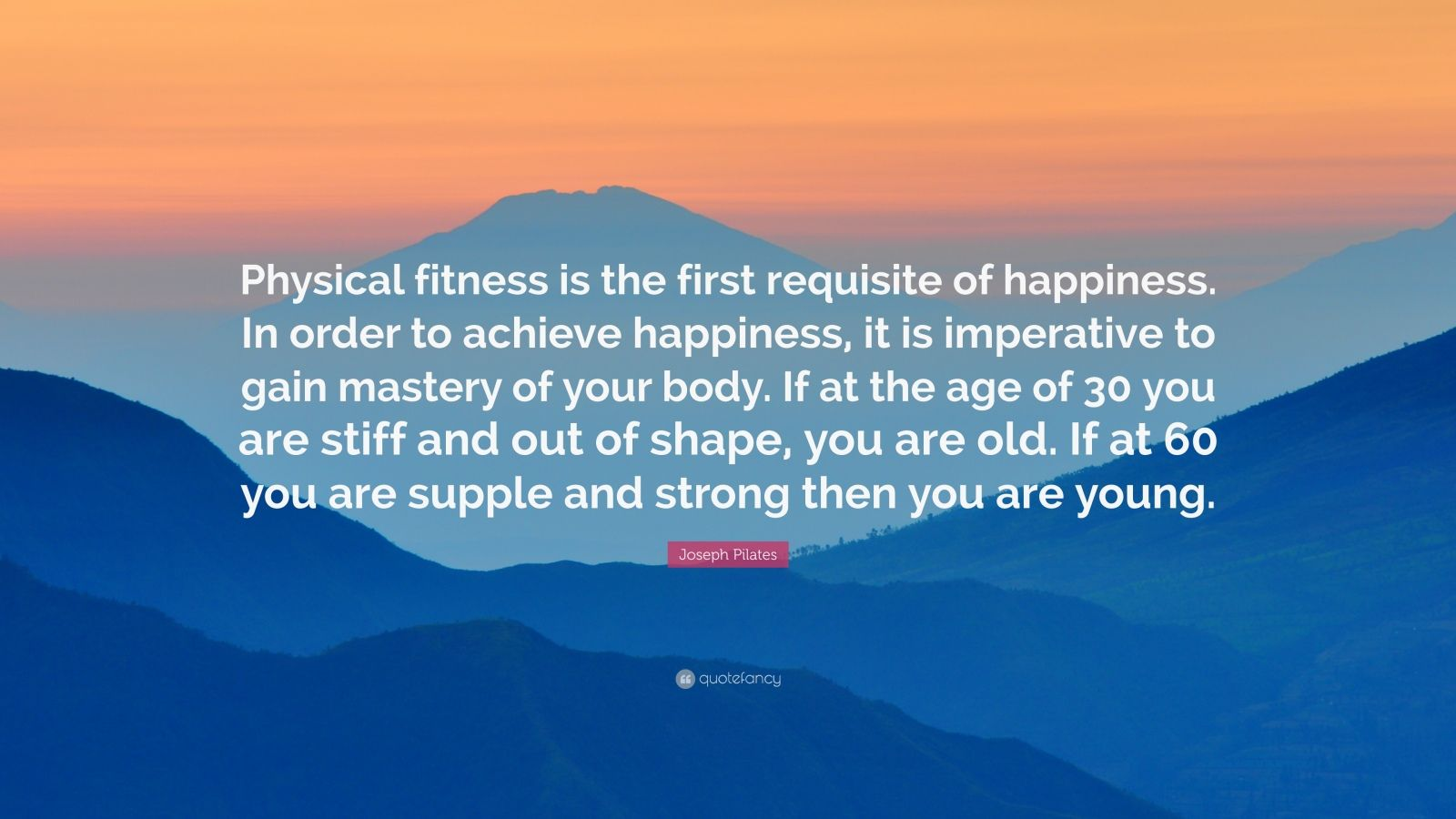 """Joseph Pilates Quote: """"Physical fitness is the first requisite of happiness. In order to achieve happiness, it is imperative to gain mastery of your body. If at the age of 30 you are stiff and out of shape, you are old. If at 60 you are supple and strong then you are young."""""""