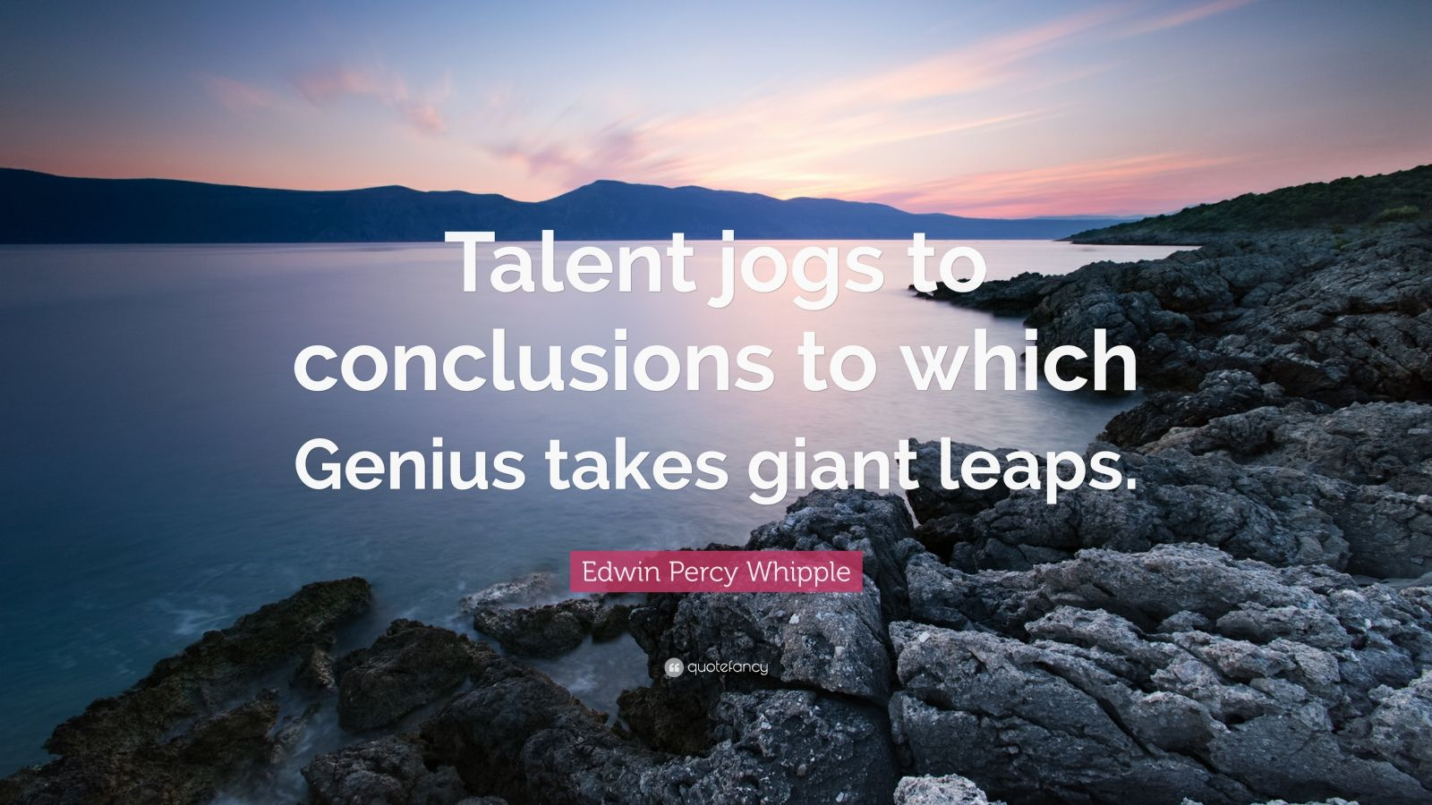 """Edwin Percy Whipple Quote: """"Talent jogs to conclusions to which Genius takes giant leaps."""""""
