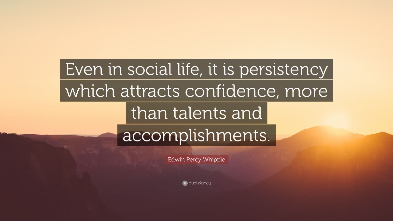 "Edwin Percy Whipple Quote: ""Even in social life, it is persistency which attracts confidence, more than talents and accomplishments."""