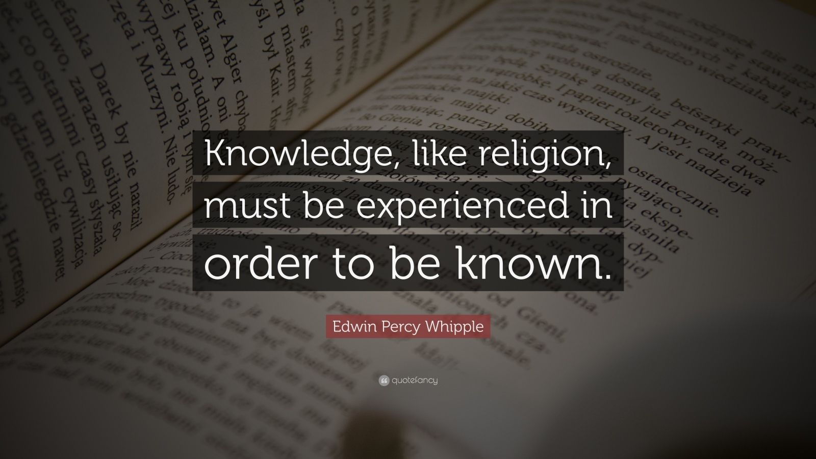 """Edwin Percy Whipple Quote: """"Knowledge, like religion, must be experienced in order to be known."""""""
