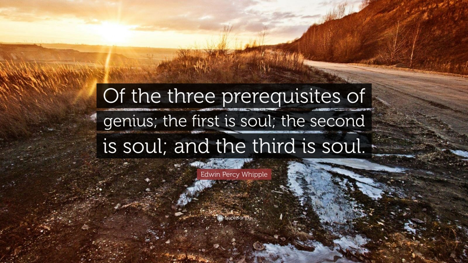 """Edwin Percy Whipple Quote: """"Of the three prerequisites of genius; the first is soul; the second is soul; and the third is soul."""""""