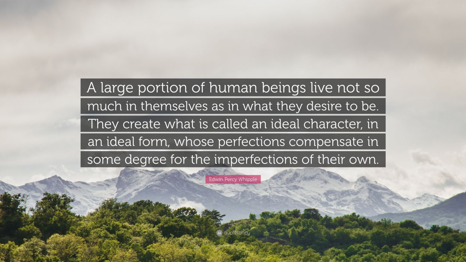 """Edwin Percy Whipple Quote: """"A large portion of human beings live not so much in themselves as in what they desire to be. They create what is called an ideal character, in an ideal form, whose perfections compensate in some degree for the imperfections of their own."""""""