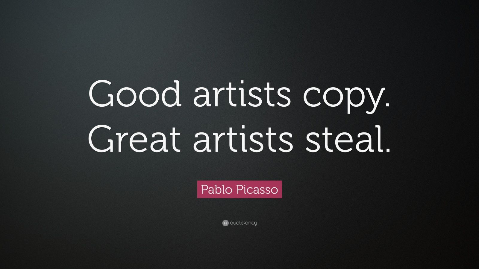 "Pablo Picasso Quote: ""Good artists copy. Great artists steal."""