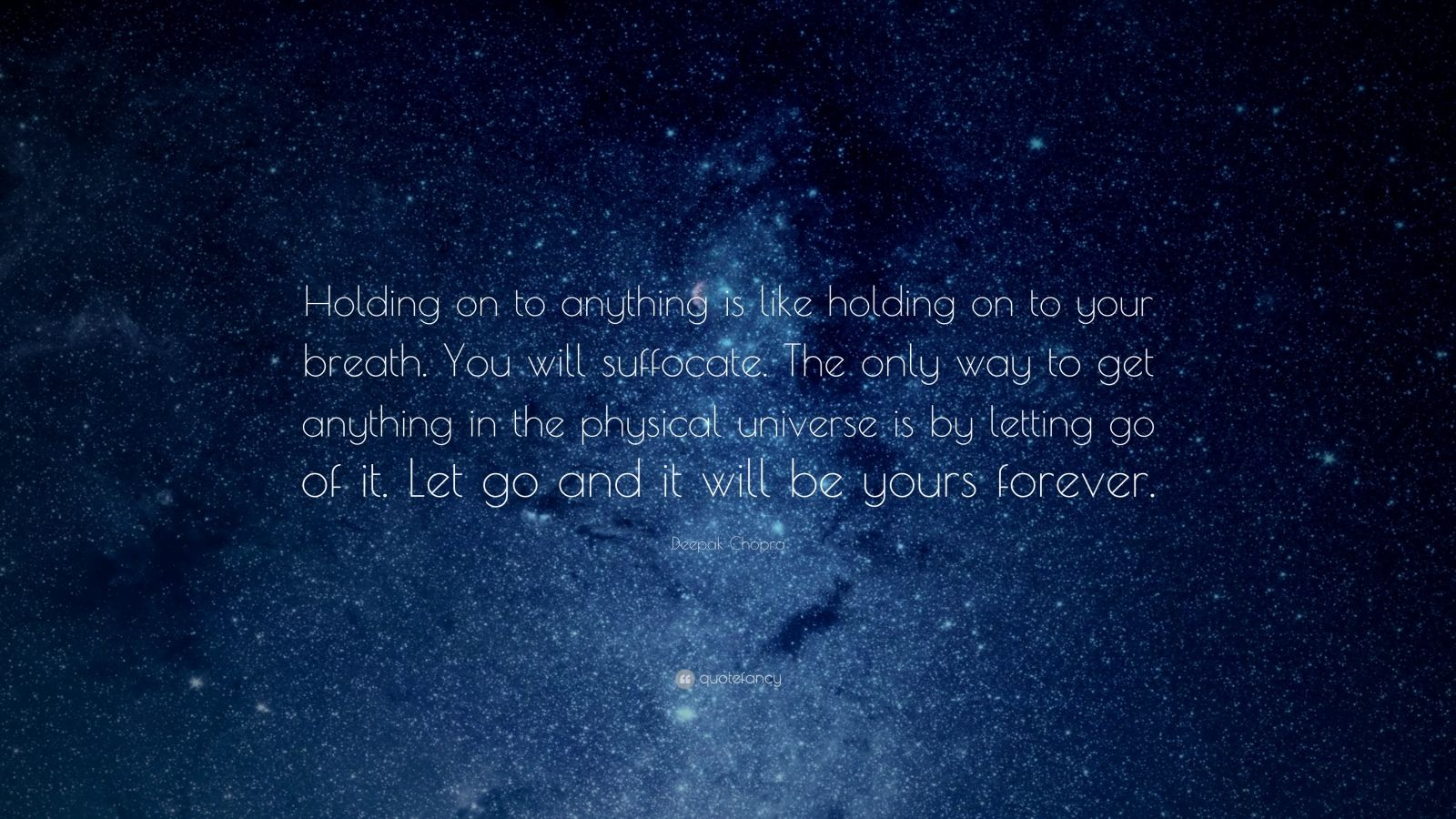 "Deepak Chopra Quote: ""Holding on to anything is like holding on to your breath. You will suffocate. The only way to get anything in the physical universe is by letting go of it. Let go and it will be yours forever."""