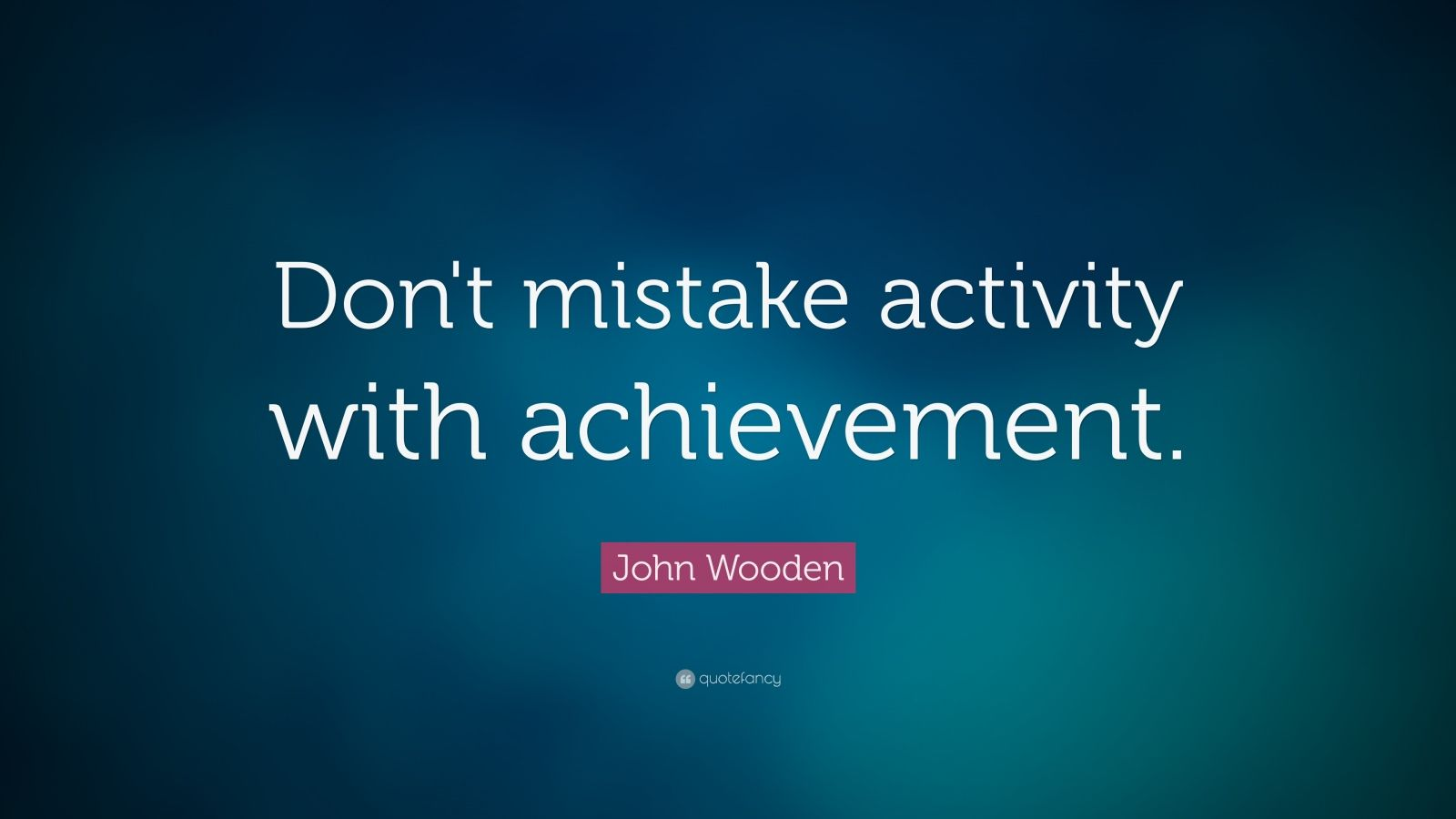 """John Wooden Quote: """"Don't mistake activity with achievement."""""""