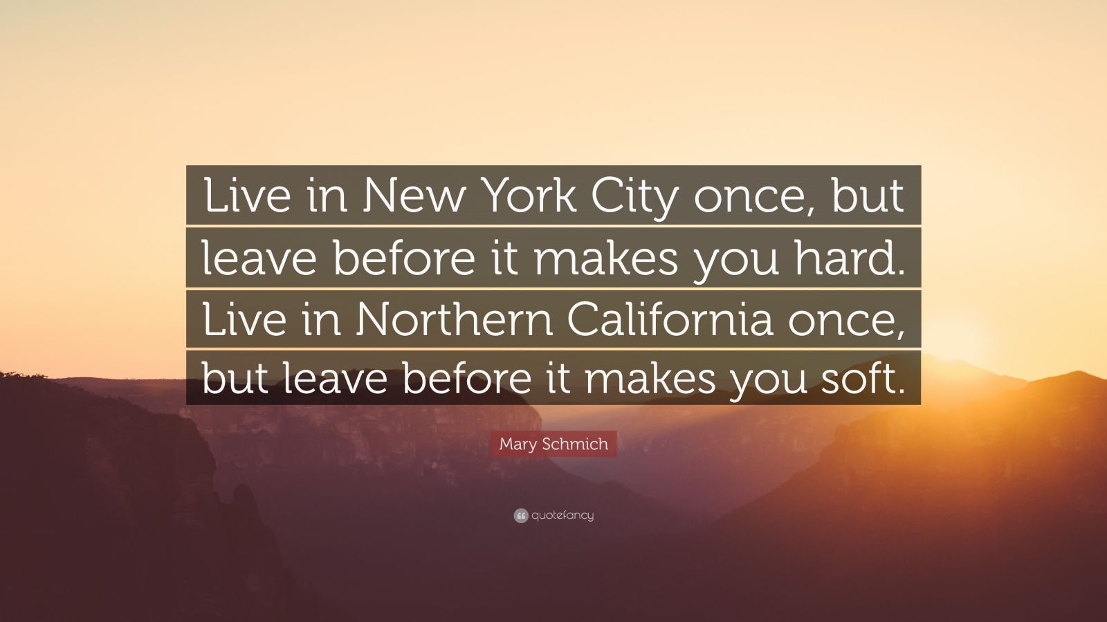 "Mary Schmich Quote: ""Live in New York City once, but leave before it makes you hard. Live in Northern California once, but leave before it makes you soft."""