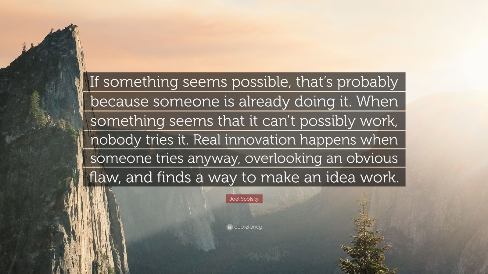 "Joel Spolsky Quote: ""If something seems possible, that's probably because someone is already doing it. When something seems that it can't possibly work, nobody tries it. Real innovation happens when someone tries anyway, overlooking an obvious flaw, and finds a way to make an idea work."""