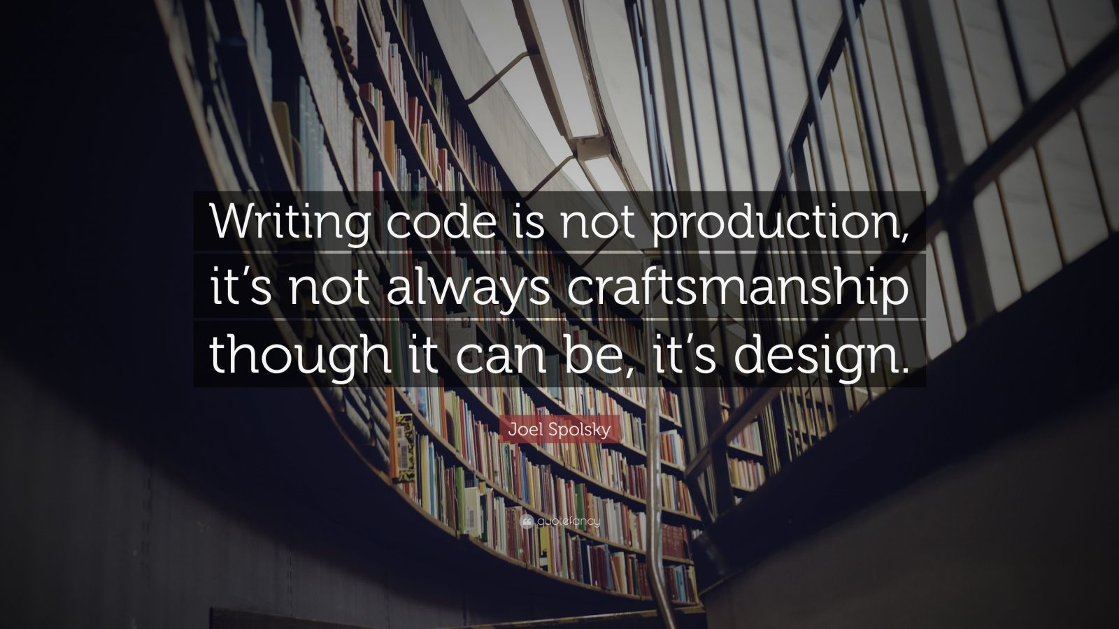 """Joel Spolsky Quote: """"Writing code is not production, it's not always craftsmanship though it can be, it's design."""""""