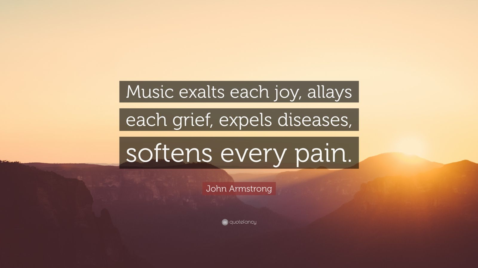 """John Armstrong Quote: """"Music exalts each joy, allays each grief, expels diseases, softens every pain."""""""