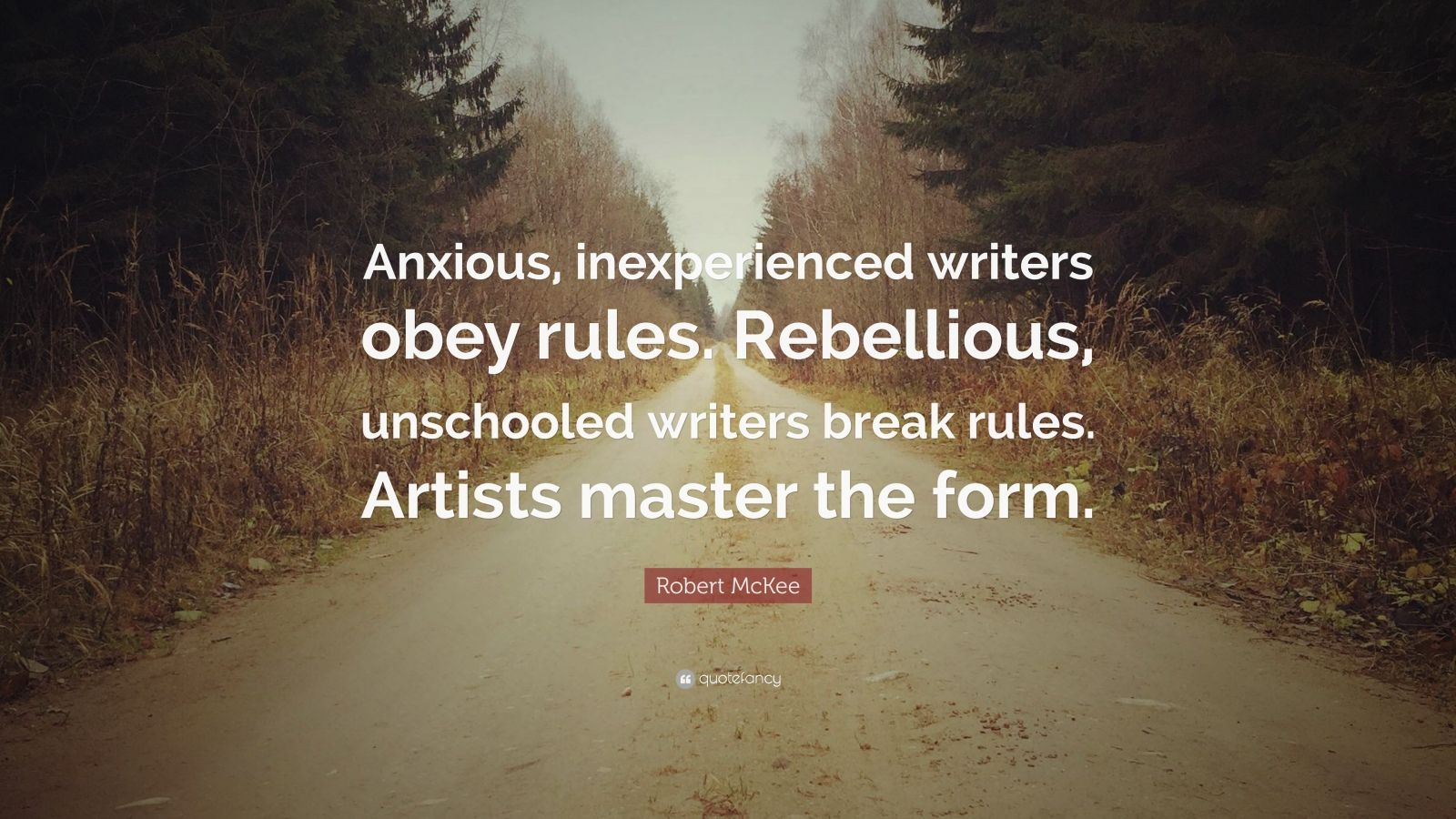 """Robert McKee Quote: """"Anxious, inexperienced writers obey rules. Rebellious, unschooled writers break rules. Artists master the form."""""""