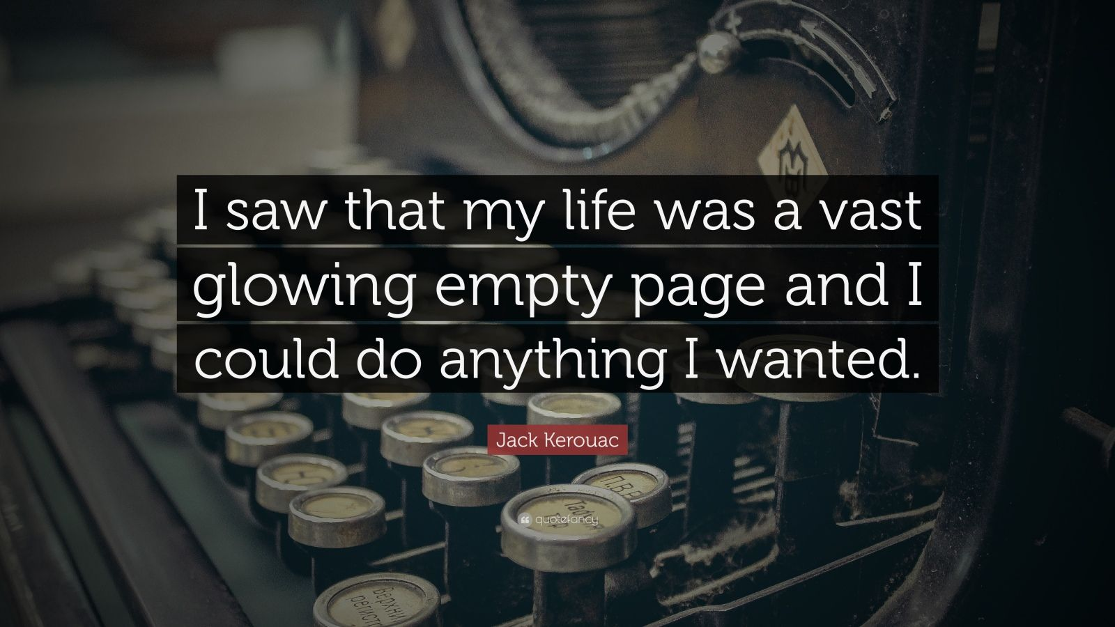 "Jack Kerouac Quote: ""I saw that my life was a vast glowing empty page and I could do anything I wanted."""
