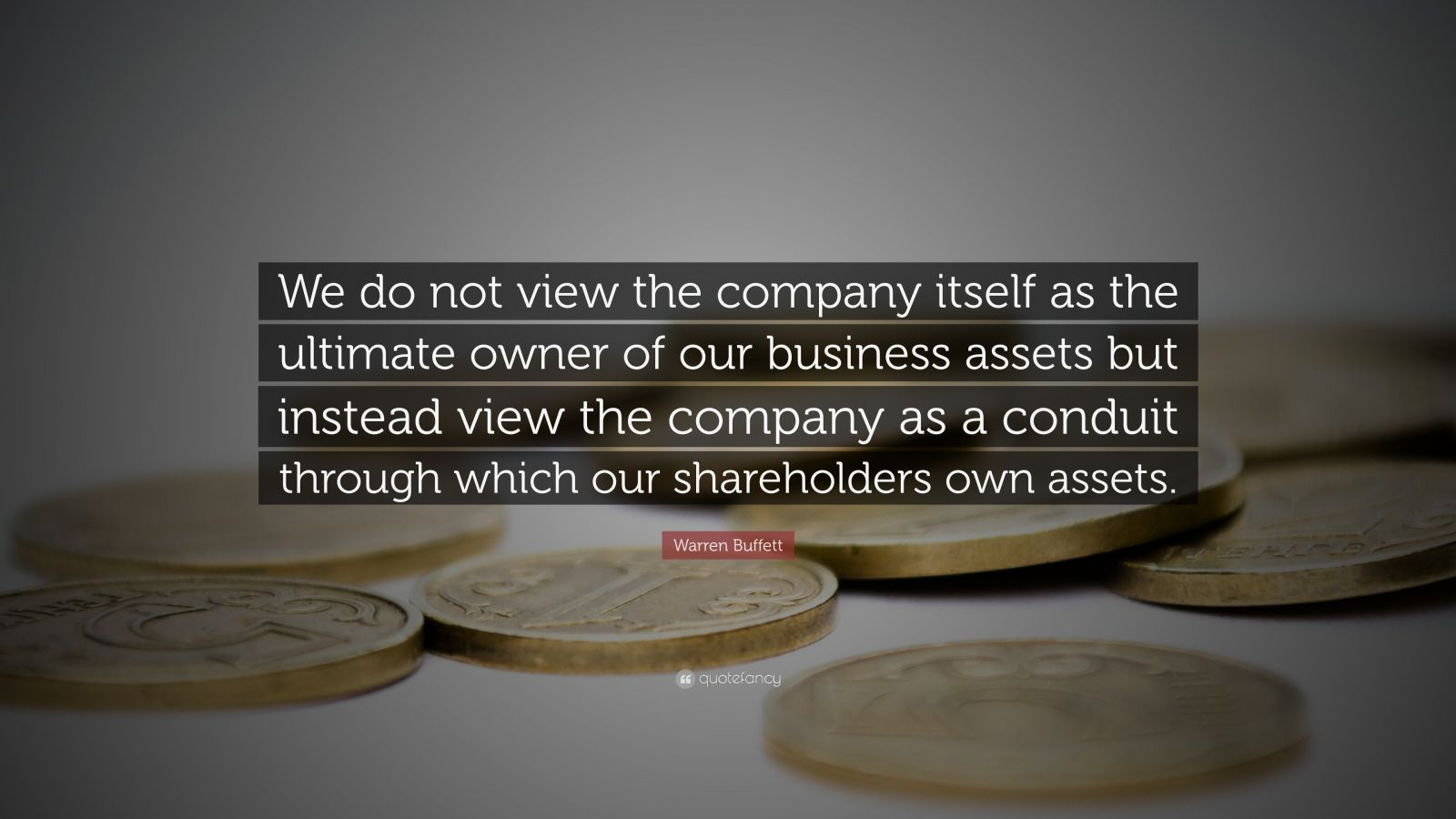 """Warren Buffett Quote: """"We do not view the company itself as the ultimate owner of our business assets but instead view the company as a conduit through which our shareholders own assets."""""""