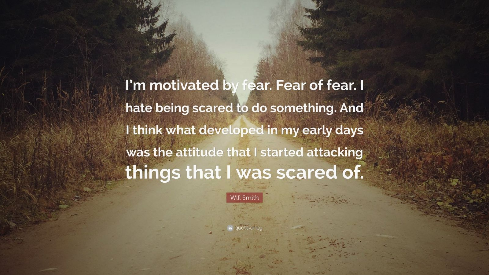 """Will Smith Quote: """"I'm motivated by fear. Fear of fear. I hate being scared to do something. And I think what developed in my early days was the attitude that I started attacking things that I was scared of."""""""