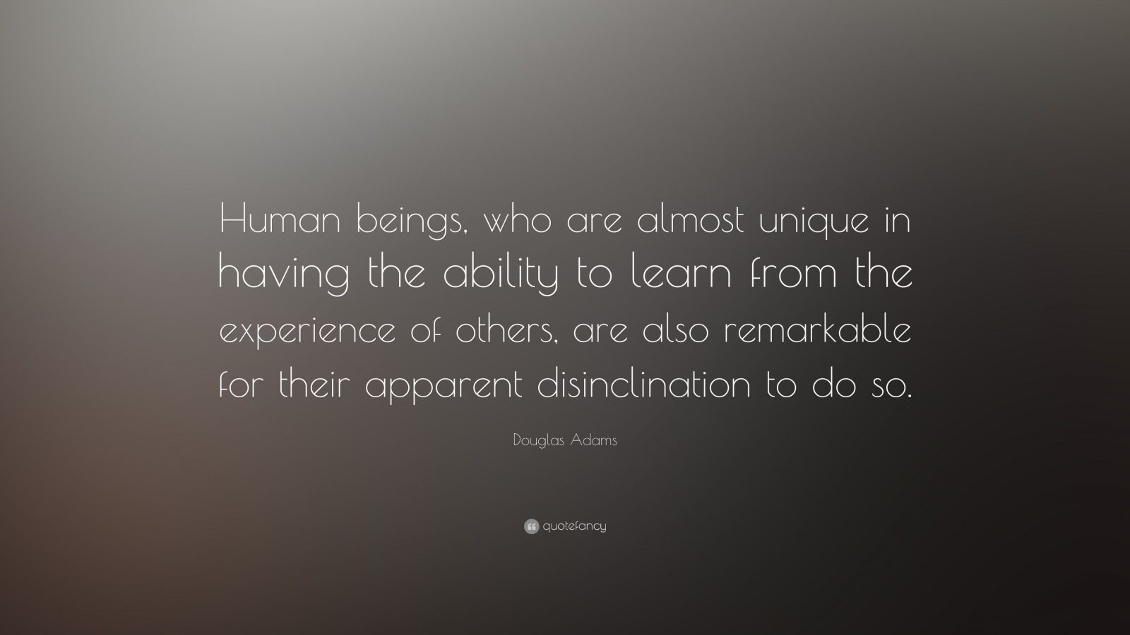 """Douglas Adams Quote: """"Human beings, who are almost unique in having the ability to learn from the experience of others, are also remarkable for their apparent disinclination to do so."""""""