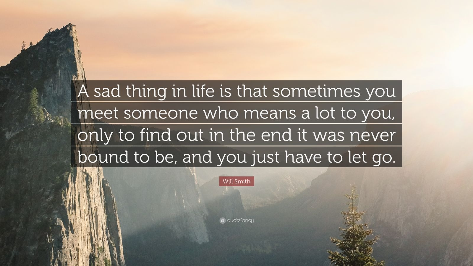 "Will Smith Quote: ""A sad thing in life is that sometimes you meet someone who means a lot to you, only to find out in the end it was never bound to be, and you just have to let go."""