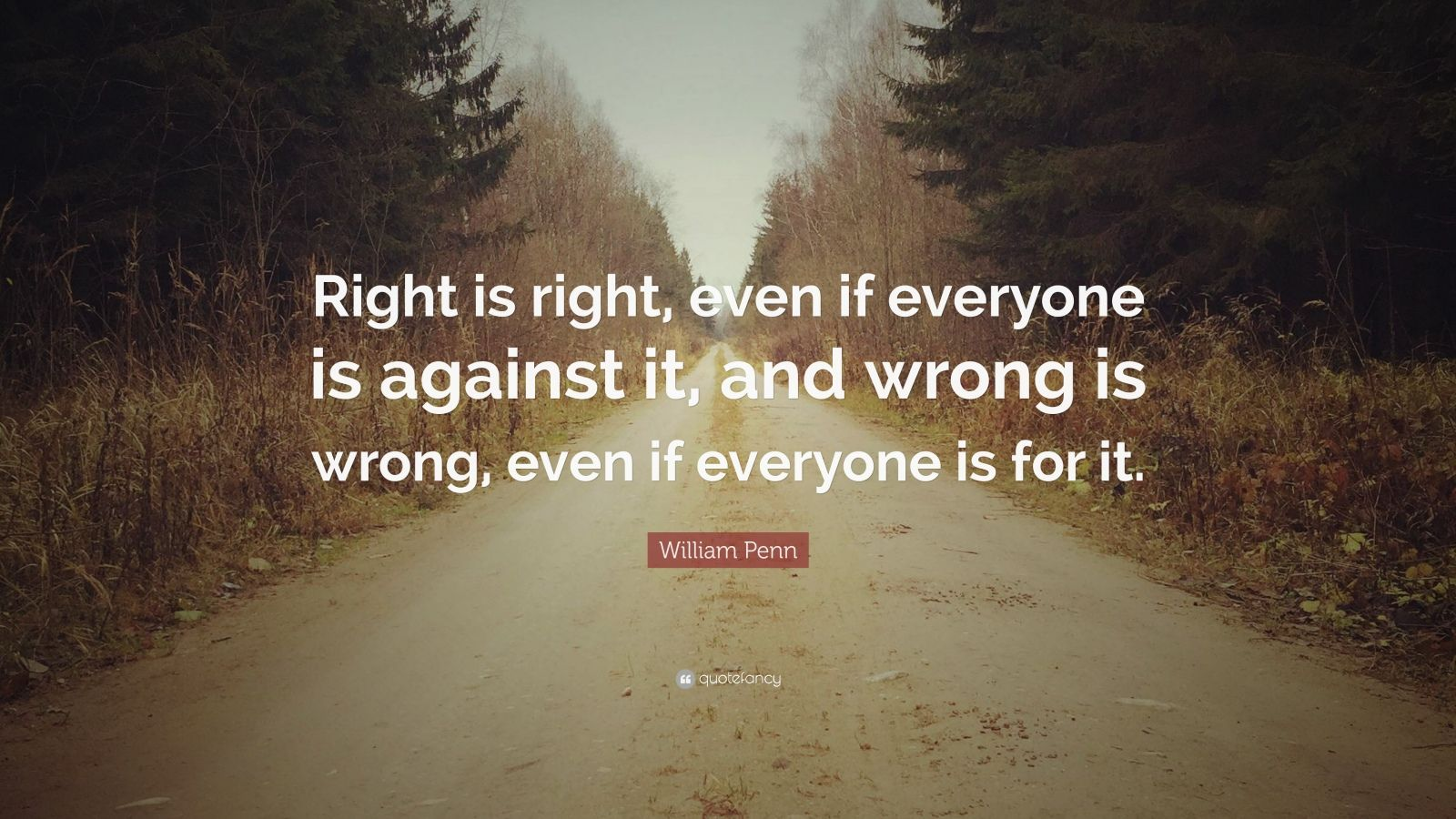 "William Penn Quote: ""Right is right, even if everyone is against it, and wrong is wrong, even if everyone is for it."""