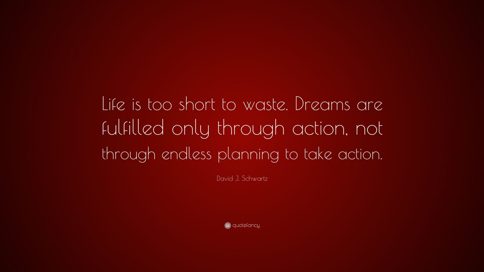 """David J. Schwartz Quote: """"Life is too short to waste. Dreams are fulfilled only through action, not through endless planning to take action."""""""