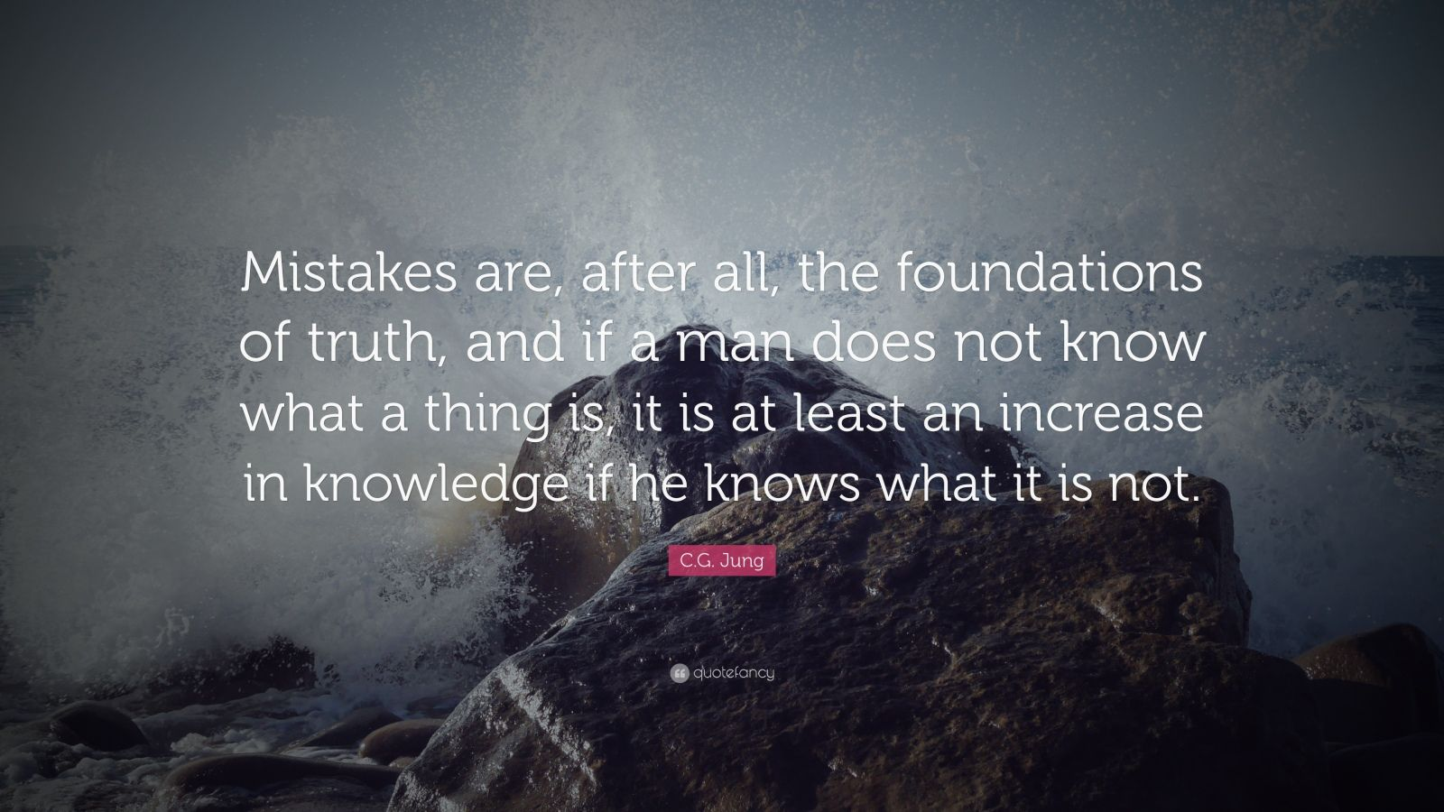 "C.G. Jung Quote: ""Mistakes are, after all, the foundations of truth, and if a man does not know what a thing is, it is at least an increase in knowledge if he knows what it is not. """