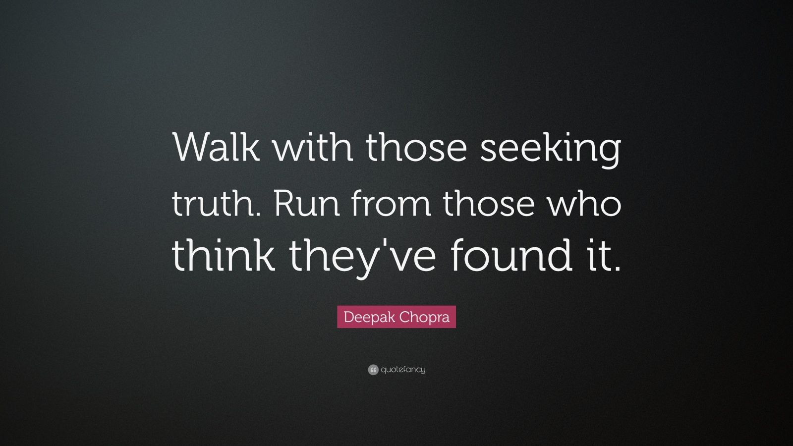 "Deepak Chopra Quote: ""Walk with those seeking truth. Run from those who think they've found it.  """