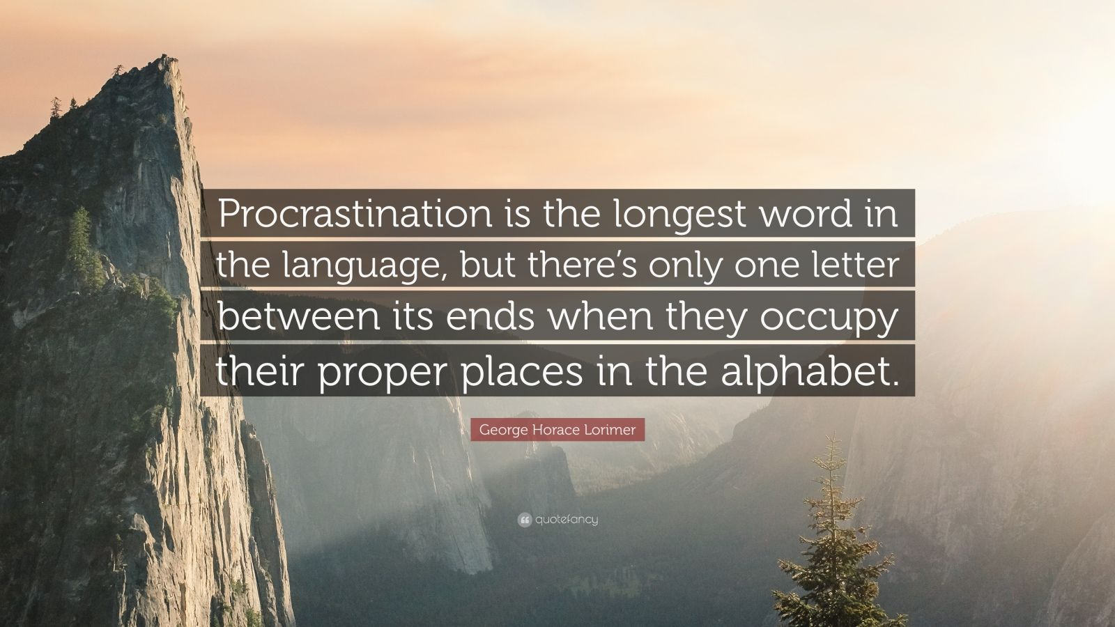 """George Horace Lorimer Quote: """"Procrastination is the longest word in the language, but there's only one letter between its ends when they occupy their proper places in the alphabet."""""""