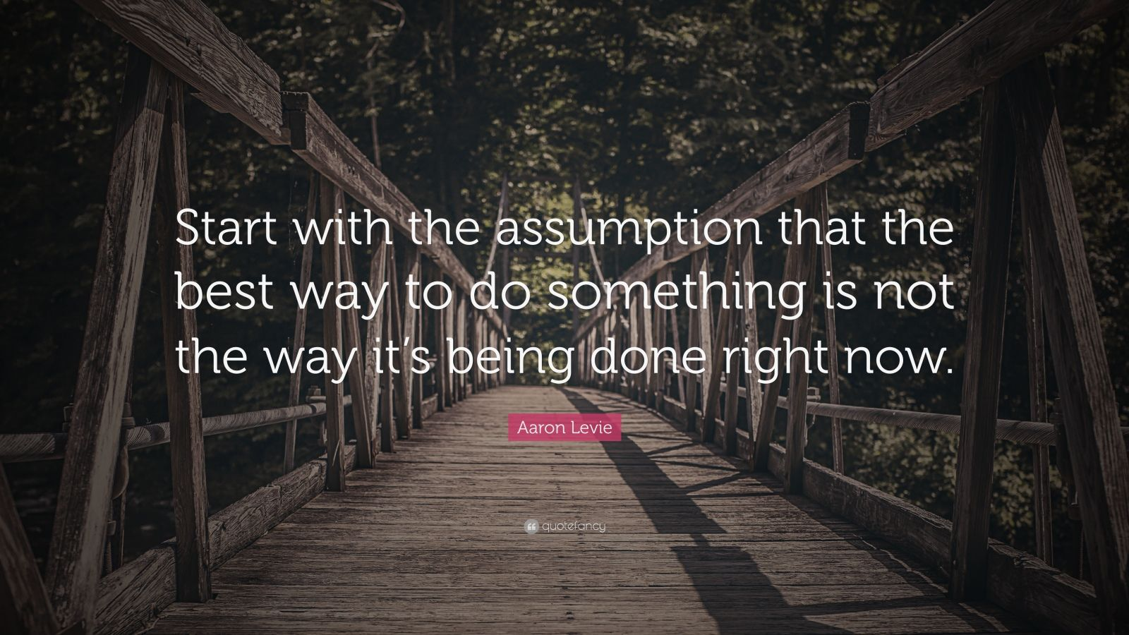 """Aaron Levie Quote: """"Start with the assumption that the best way to do something is not the way it's being done right now."""""""