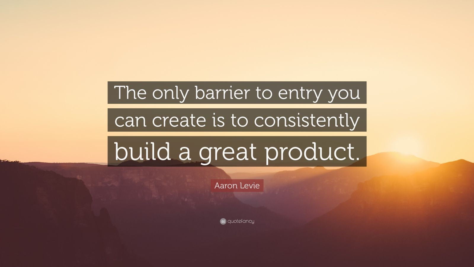 "Aaron Levie Quote: ""The only barrier to entry you can create is to consistently build a great product."""