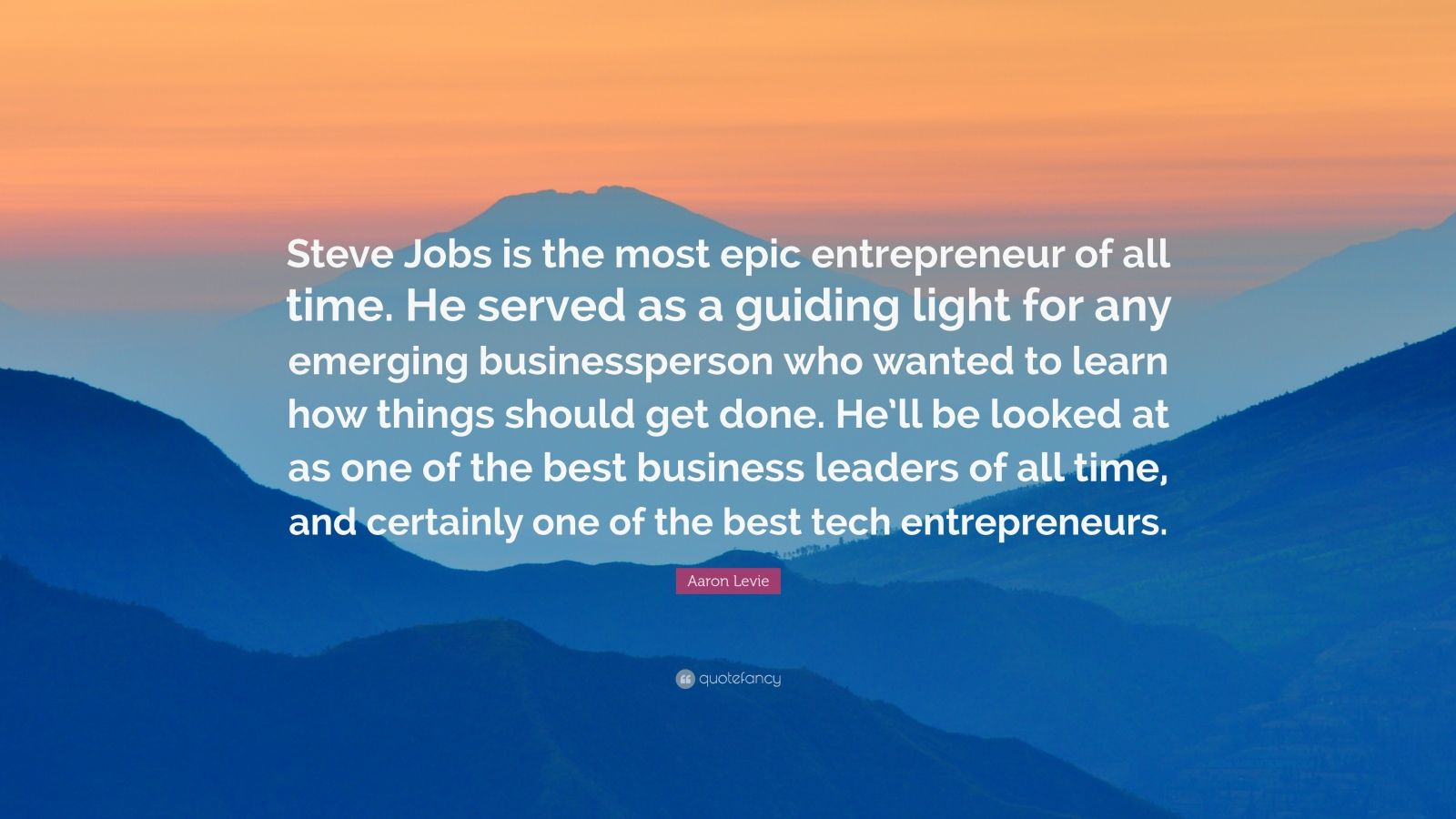 "Aaron Levie Quote: ""Steve Jobs is the most epic entrepreneur of all time. He served as a guiding light for any emerging businessperson who wanted to learn how things should get done. He'll be looked at as one of the best business leaders of all time, and certainly one of the best tech entrepreneurs."""