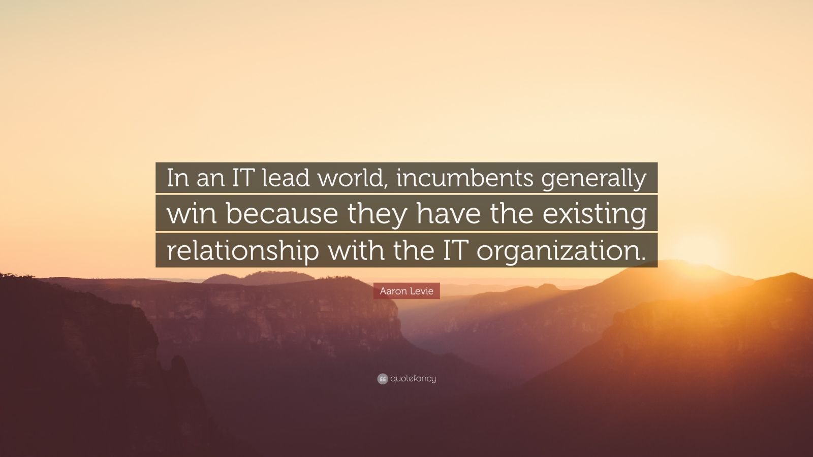 """Aaron Levie Quote: """"In an IT lead world, incumbents generally win because they have the existing relationship with the IT organization."""""""