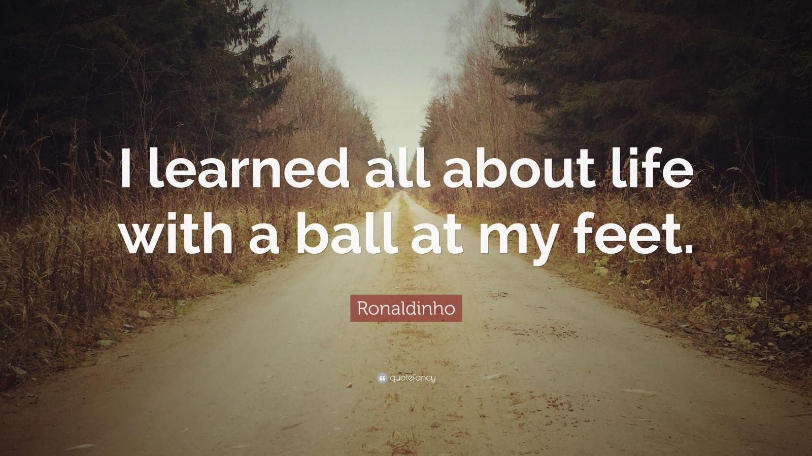 "Football Quotes: ""I learned all about life with a ball at my feet."" — Ronaldinho"