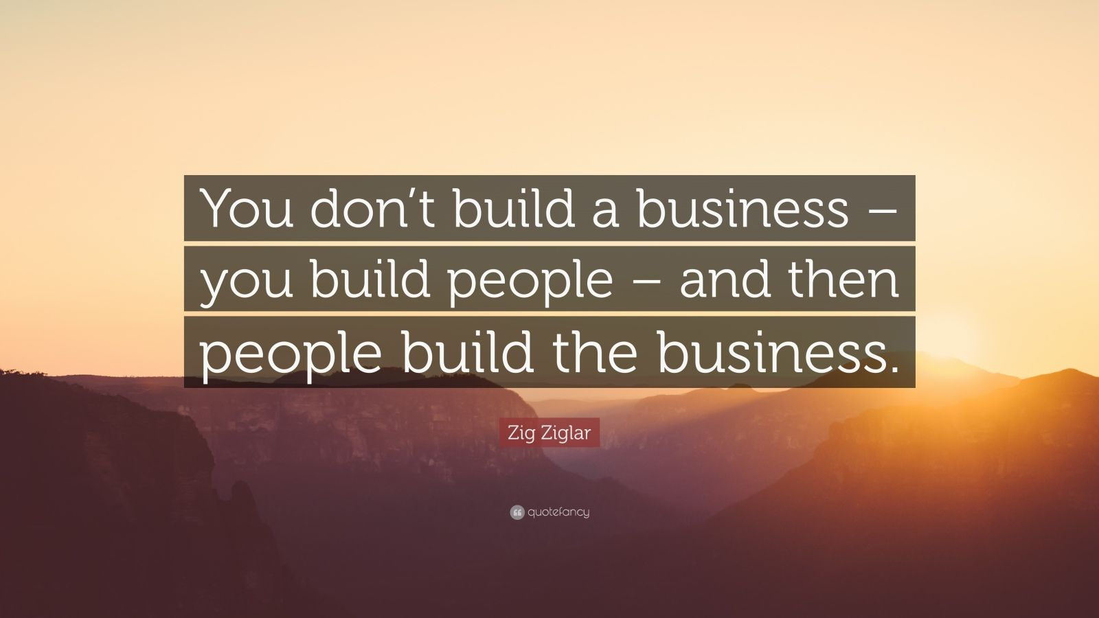 "Zig Ziglar Quote: ""You don't build a business – you build people – and then people build the business."""