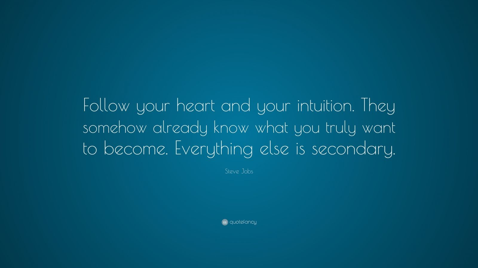 "Steve Jobs Quote: ""Follow your heart and your intuition. They somehow already know what you truly want to become. Everything else is secondary."""
