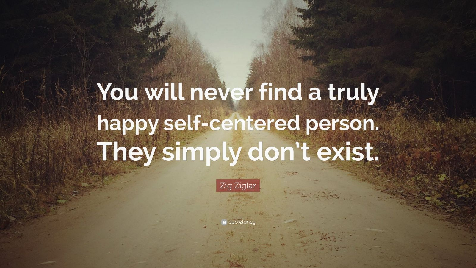 """Zig Ziglar Quote: """"You will never find a truly happy self-centered person. They simply don't exist."""""""