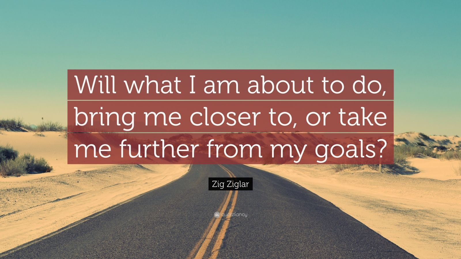 """Zig Ziglar Quote: """"Will what I am about to do, bring me closer to, or take me further from my goals?"""""""
