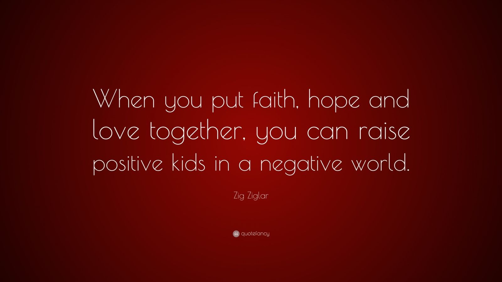 """Zig Ziglar Quote: """"When you put faith, hope and love together, you can raise positive kids in a negative world."""""""