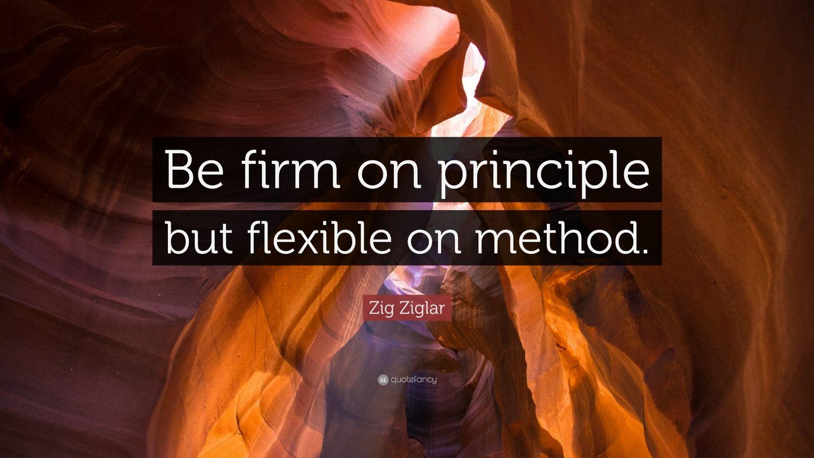"""Zig Ziglar Quote: """"Be firm on principle but flexible on method."""""""
