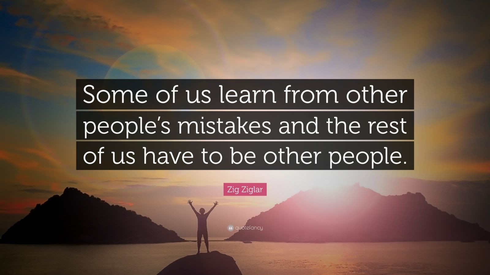 """Zig Ziglar Quote: """"Some of us learn from other people's mistakes and the rest of us have to be other people."""""""