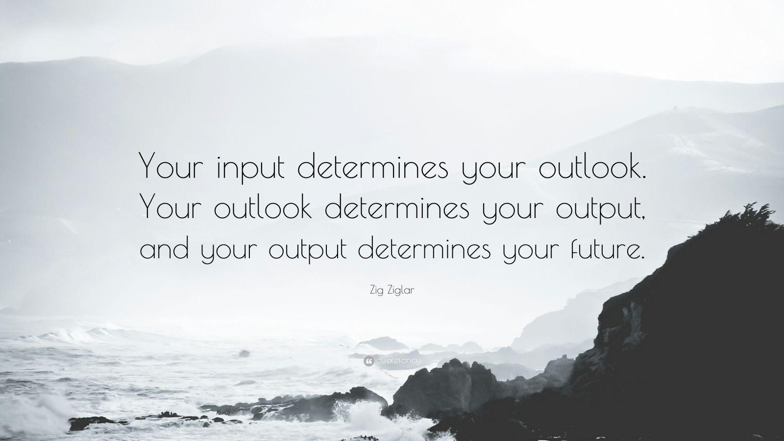 """Zig Ziglar Quote: """"Your input determines your outlook. Your outlook determines your output, and your output determines your future."""""""